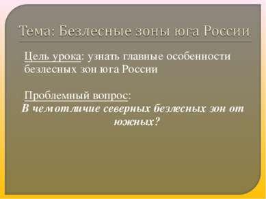 Цель урока: узнать главные особенности безлесных зон юга России Проблемный во...