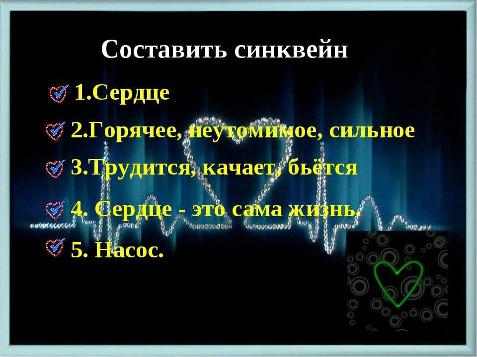 Составить синквейн 1.Сердце 2.Горячее, неутомимое, сильное 3.Трудится, качает...