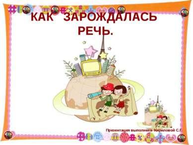 КАК ЗАРОЖДАЛАСЬ РЕЧЬ. http://aida.ucoz.ru Презентация выполнена Кириловой С.Г.