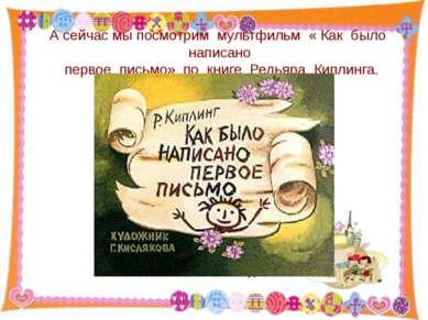А сейчас мы посмотрим мультфильм « Как было написано первое письмо» по книге ...