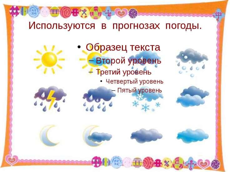 Используются в прогнозах погоды. http://aida.ucoz.ru