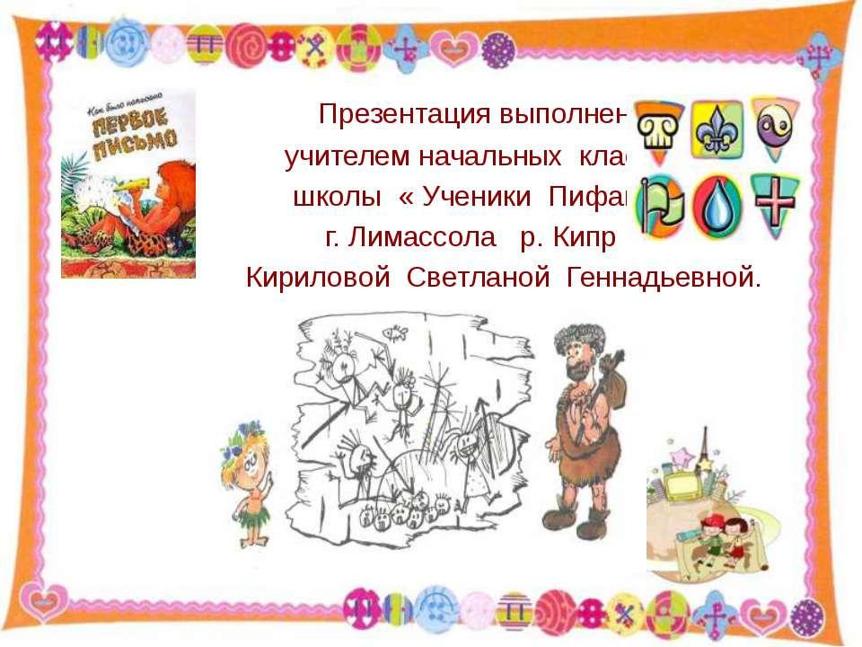 Презентация выполнена учителем начальных классов школы « Ученики Пифагора» г....