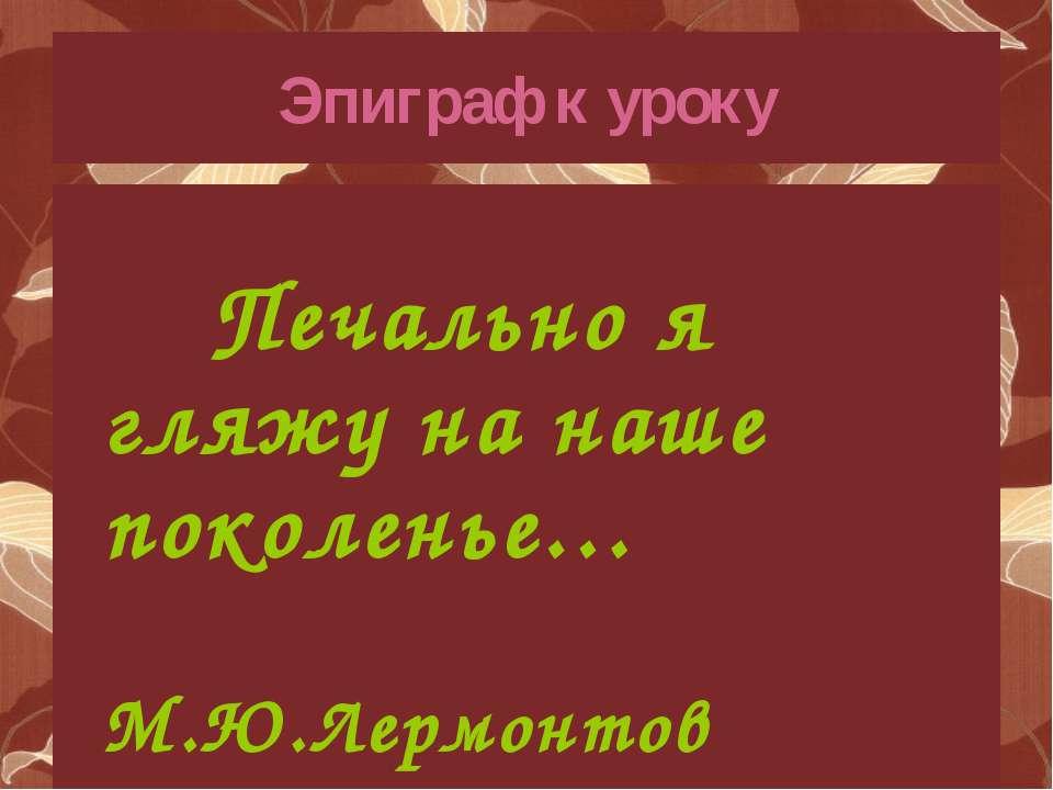 Эпиграф к уроку Печально я гляжу на наше поколенье… М.Ю.Лермонтов