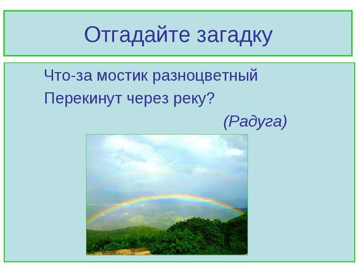 Отгадайте загадку Что-за мостик разноцветный Перекинут через реку? (Радуга)