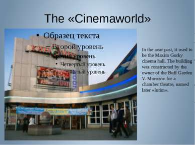The «Cinemaworld» In the near past, it used to be the Maxim Gorky cinema hall...