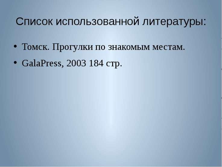 Список использованной литературы: Томск. Прогулки по знакомым местам. GalaPre...