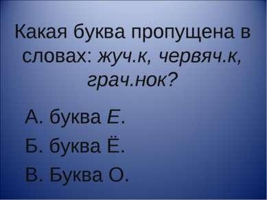 Какая буква пропущена в словах: жуч.к, червяч.к, грач.нок? А. буква Е. Б. бук...