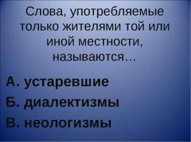 Слова, употребляемые только жителями той или иной местности, называются… А. у...
