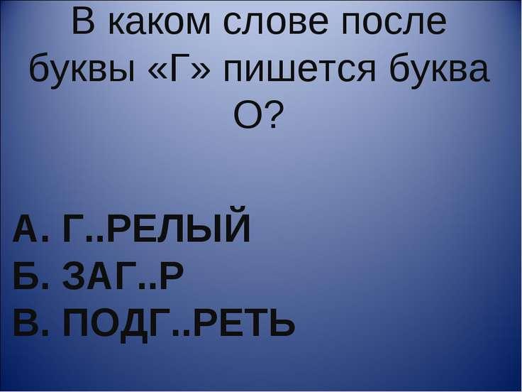 А. Г..РЕЛЫЙ Б. ЗАГ..Р В. ПОДГ..РЕТЬ В каком слове после буквы «Г» пишется бук...