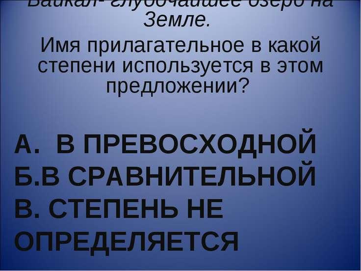 А. В ПРЕВОСХОДНОЙ Б.В СРАВНИТЕЛЬНОЙ В. СТЕПЕНЬ НЕ ОПРЕДЕЛЯЕТСЯ Байкал- глубоч...