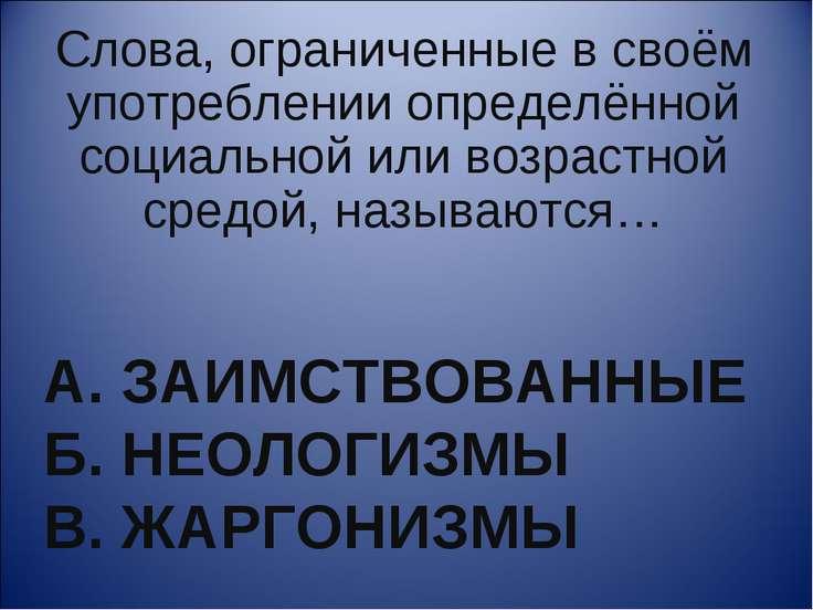 А. ЗАИМСТВОВАННЫЕ Б. НЕОЛОГИЗМЫ В. ЖАРГОНИЗМЫ Слова, ограниченные в своём упо...