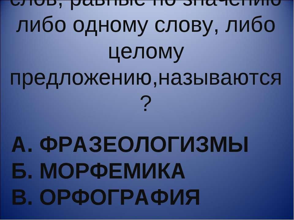 А. ФРАЗЕОЛОГИЗМЫ Б. МОРФЕМИКА В. ОРФОГРАФИЯ Устойчивые сочетания слов, равные...