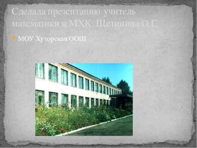 МОУ Хуторская ООШ Сделала презентацию учитель математики и МХК: Щетинина О.Г.