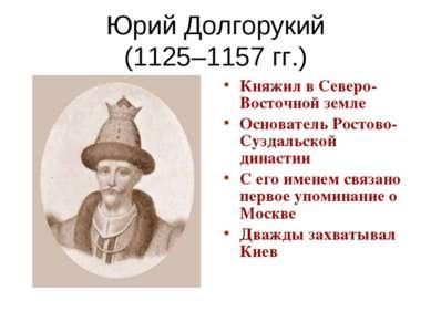 Юрий Долгорукий (1125–1157 гг.) Княжил в Северо-Восточной земле Основатель Ро...