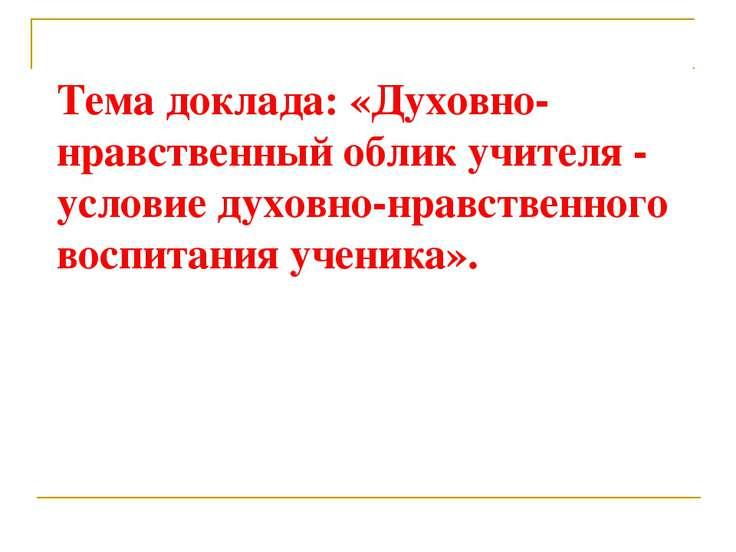 Тема доклада: «Духовно-нравственный облик учителя - условие духовно-нравствен...