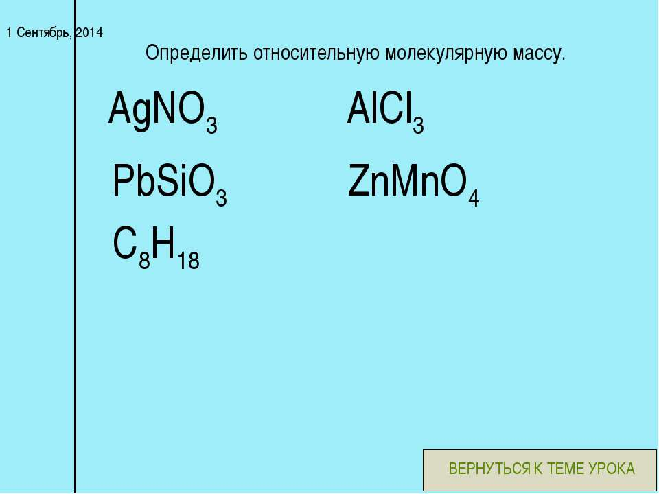 * Определить относительную молекулярную массу. PbSiO3 AlCl3 AgNO3 ZnMnO4 C8H1...