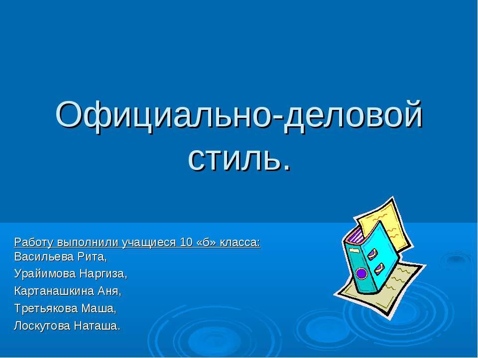 Официально-деловой стиль. Работу выполнили учащиеся 10 «б» класса: Васильева ...
