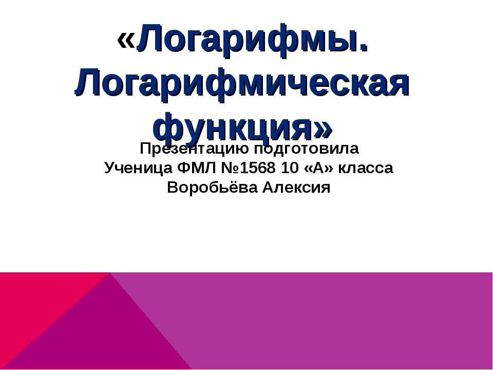 «Логарифмы. Логарифмическая функция» Презентацию подготовила Ученица ФМЛ №156...