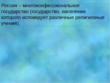 Россия – многоконфессиональное государство (государство, население которого и...