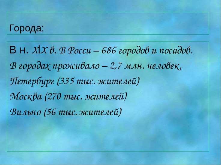 Города: В н. XlX в. В Росси – 686 городов и посадов. В городах проживало – 2,...