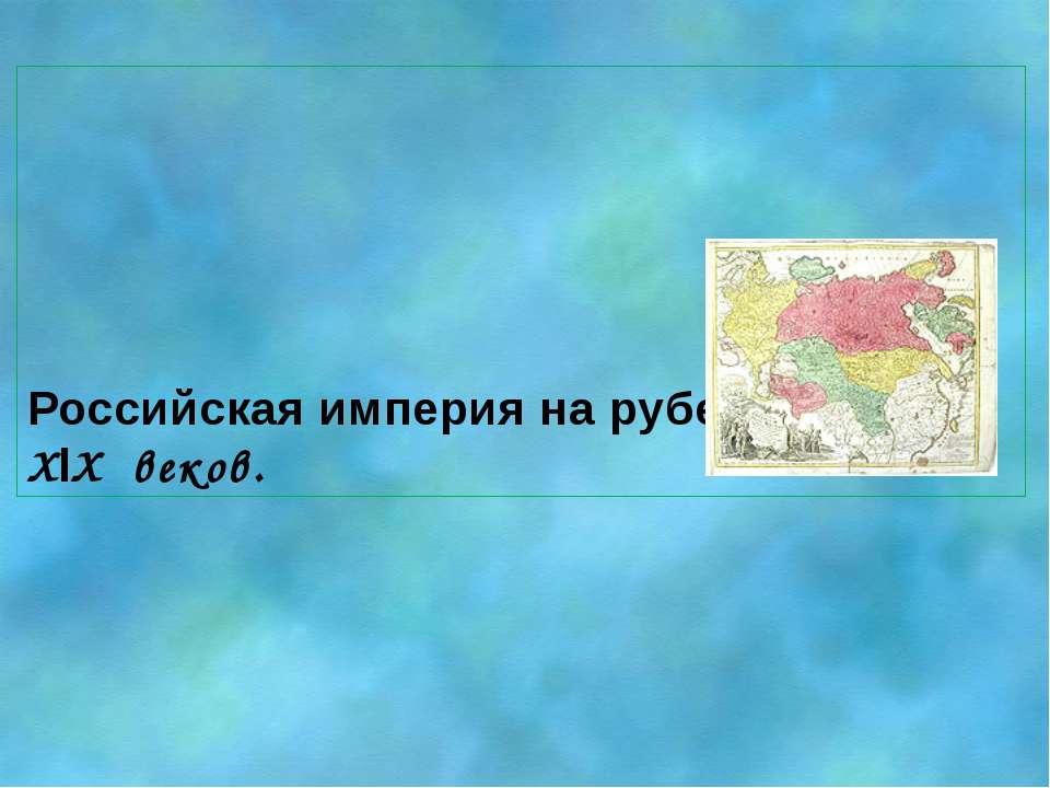 Российская империя на рубеже XVlll – XlX веков.