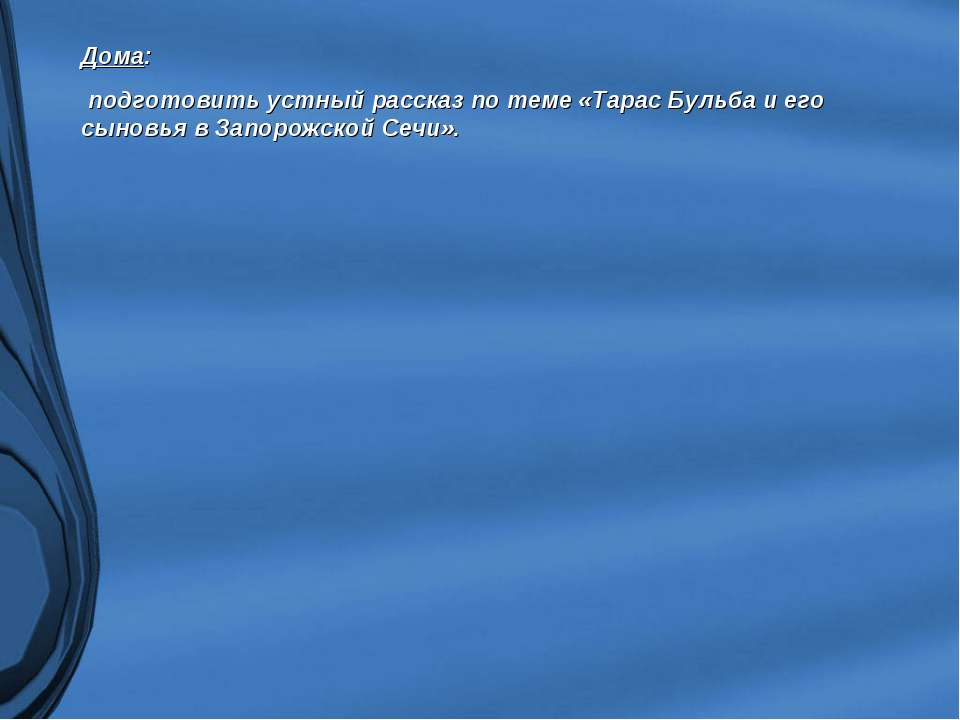 Дома: подготовить устный рассказ по теме «Тарас Бульба и его сыновья в Запоро...