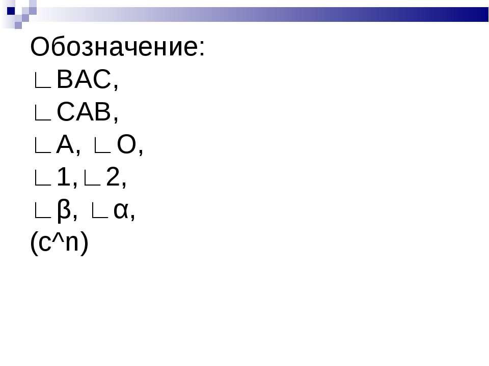 Обозначение: ∟ВАС, ∟САВ, ∟А, ∟О, ∟1,∟2, ∟β, ∟α, (c^n)