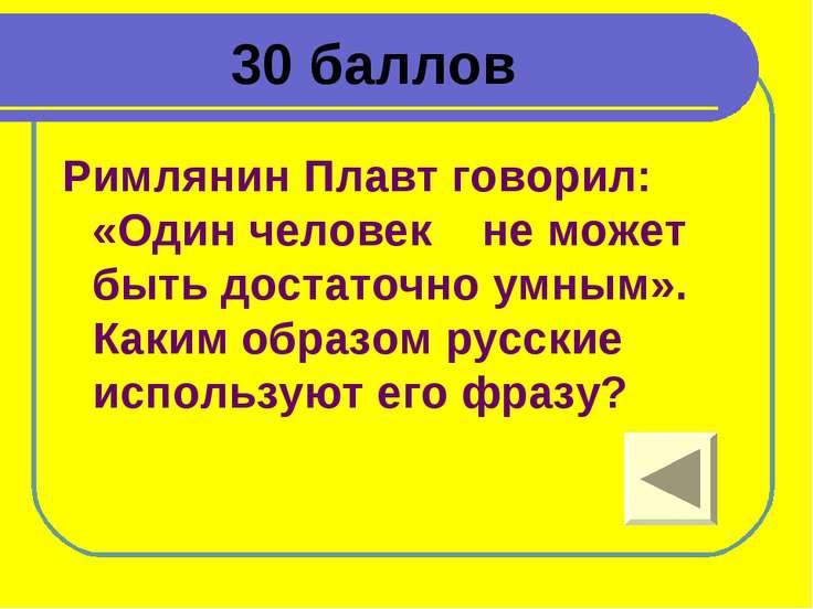 30 баллов Римлянин Плавт говорил: «Один человек не может быть достаточно умны...