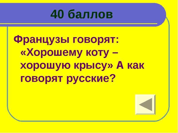 40 баллов Французы говорят: «Хорошему коту – хорошую крысу» А как говорят рус...