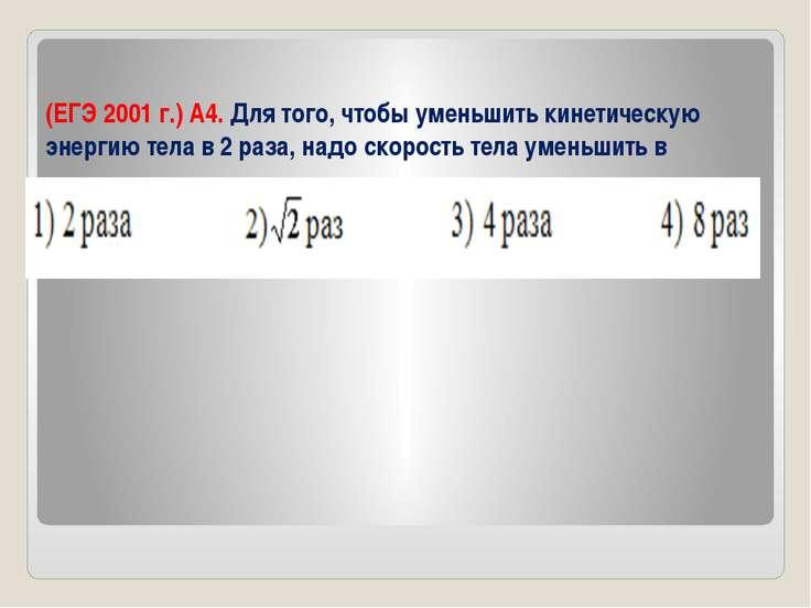 (ЕГЭ 2001 г.) А4. Для того, чтобы уменьшить кинетическую энергию тела в 2 раз...