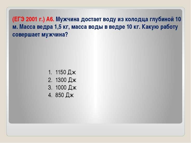 (ЕГЭ 2001 г.) А6. Мужчина достает воду из колодца глубиной 10 м. Масса ведра ...