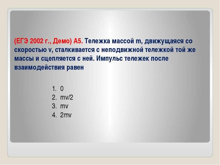 (ЕГЭ 2002 г., Демо) А5. Тележка массой m, движущаяся со скоростью v, сталкива...