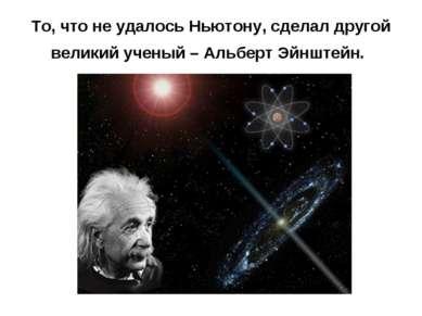 То, что не удалось Ньютону, сделал другой великий ученый – Альберт Эйнштейн.