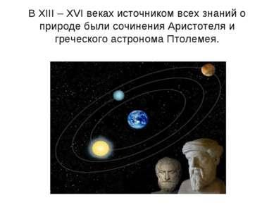 В XIII – XVI веках источником всех знаний о природе были сочинения Аристотеля...