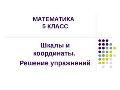 МАТЕМАТИКА 5 КЛАСС Шкалы и координаты. Решение упражнений