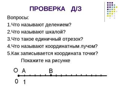 ПРОВЕРКА Д/З Вопросы: 1.Что называют делением? 2.Что называют шкалой? 3.Что т...