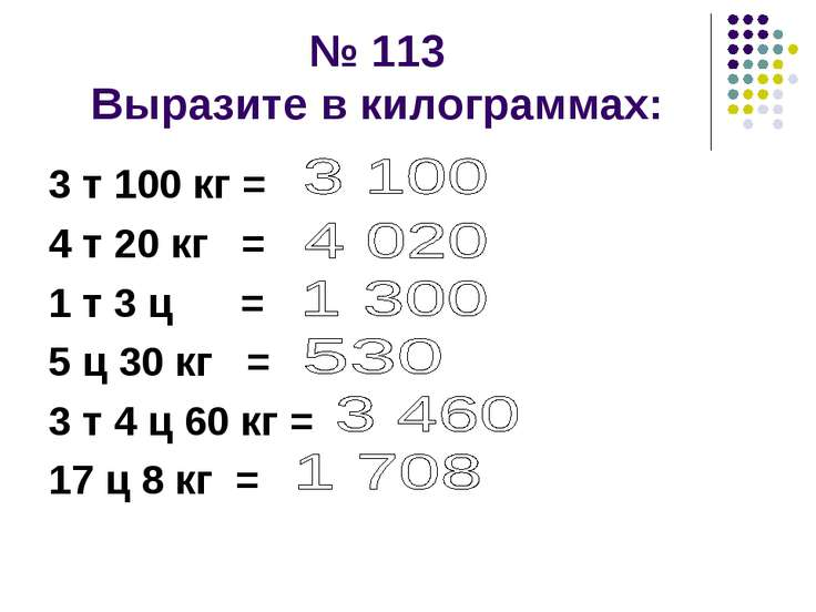 № 113 Выразите в килограммах: 3 т 100 кг = 4 т 20 кг = 1 т 3 ц = 5 ц 30 кг = ...