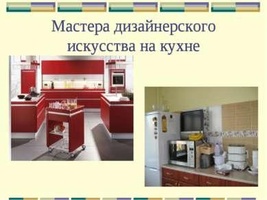 Мастера дизайнерского искусства на кухне Мастера дизайнерского искусства на к...