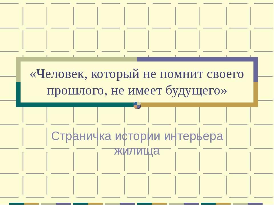 «Человек, который не помнит своего прошлого, не имеет будущего» Страничка ист...