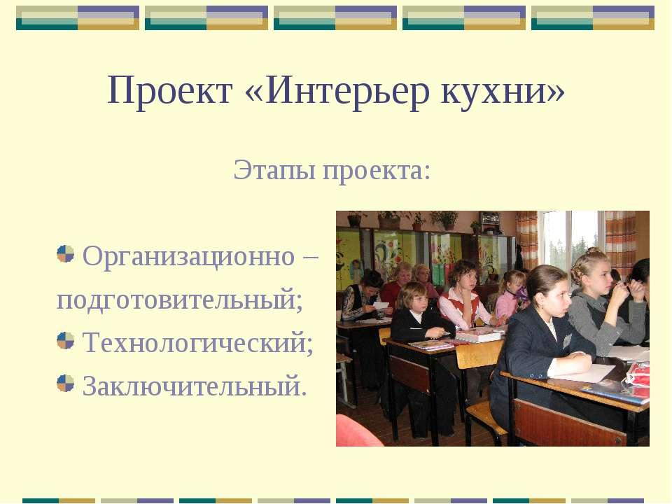 Проект «Интерьер кухни» Этапы проекта: Организационно – подготовительный; Тех...