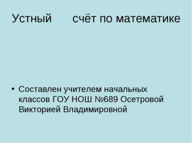 Устный счёт по математике Составлен учителем начальных классов ГОУ НОШ №689 О...