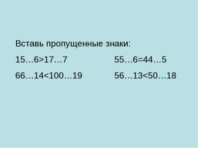 Вставь пропущенные знаки: 15…6>17…7 55…6=44…5 66…14