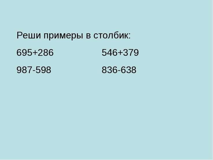 Реши примеры в столбик: 695+286 546+379 987-598 836-638