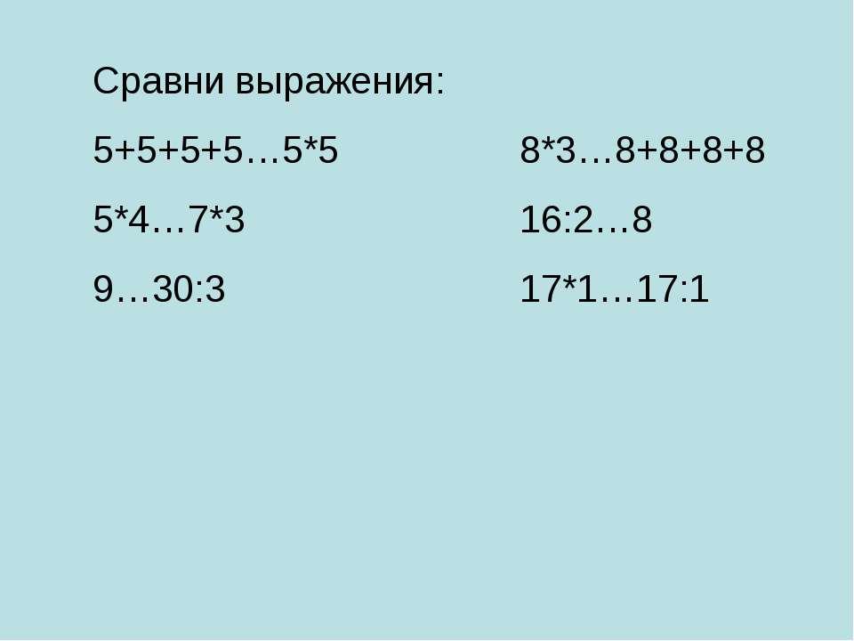 Сравни выражения: 5+5+5+5…5*5 8*3…8+8+8+8 5*4…7*3 16:2…8 9…30:3 17*1…17:1