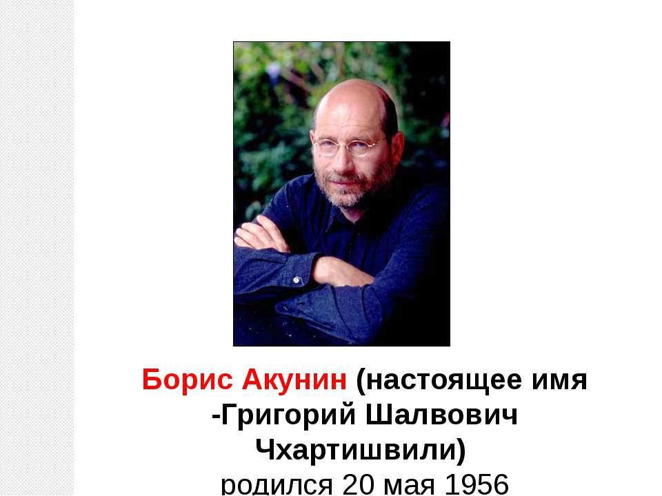 Борис Акунин (настоящее имя -Григорий Шалвович Чхартишвили) родился 20 мая 1956
