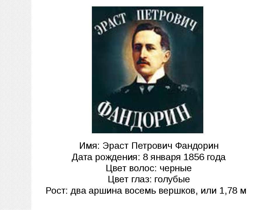 Имя: Эраст Петрович Фандорин Дата рождения: 8 января 1856 года Цвет волос: че...