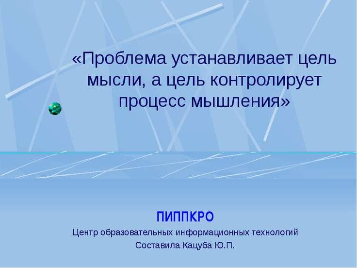 «Проблема устанавливает цель мысли, а цель контролирует процесс мышления» ПИП...