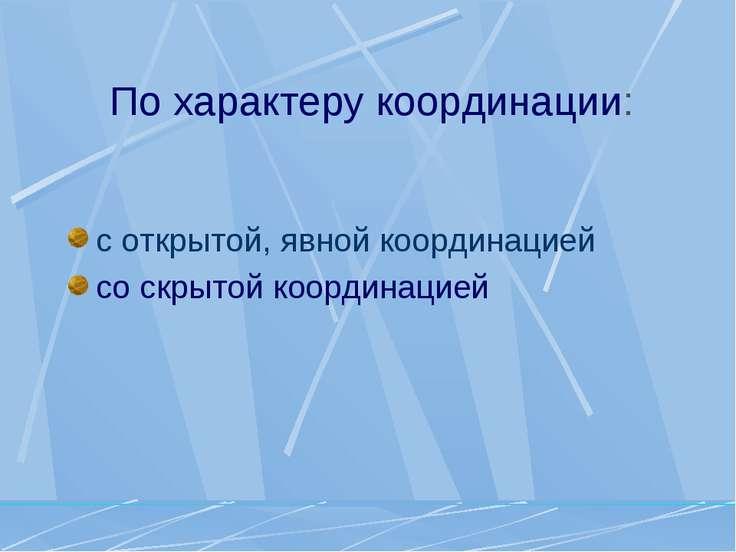 По характеру координации: с открытой, явной координацией со скрытой координацией