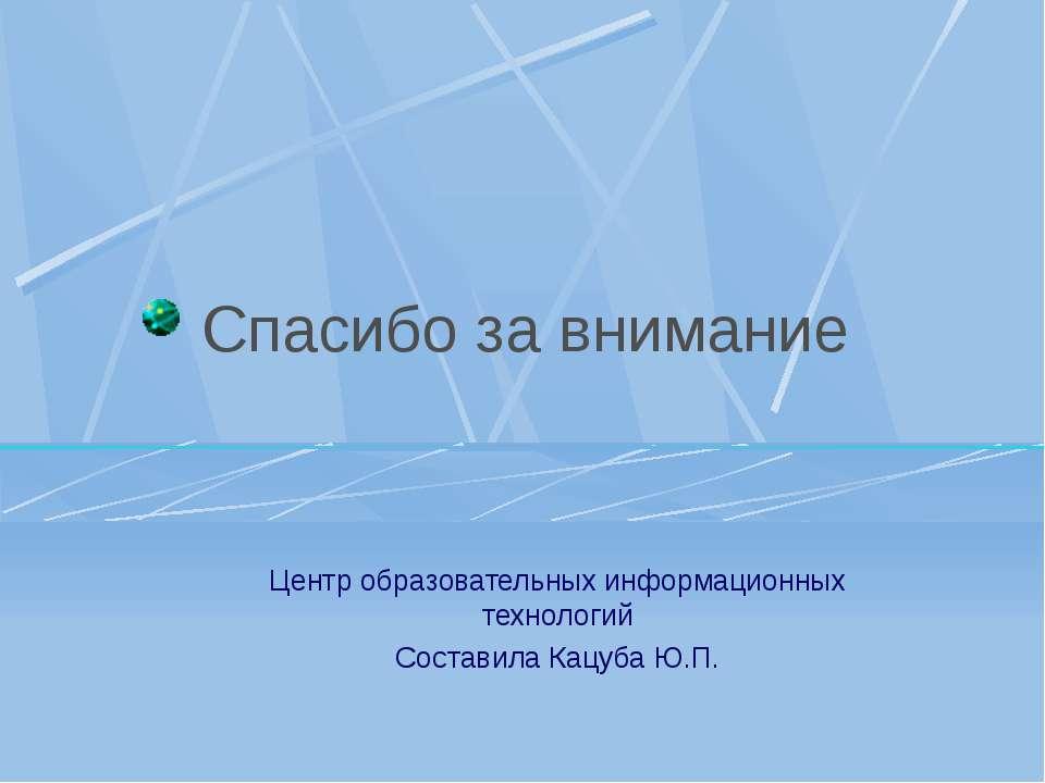 Спасибо за внимание Центр образовательных информационных технологий Составила...