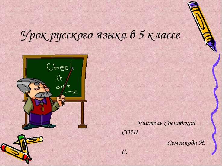 Урок русского языка в 5 классе Учитель Сосновской СОШ Семенкова Н. С.